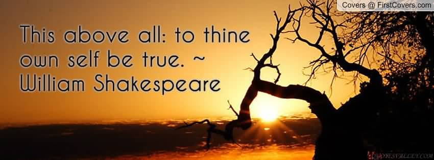this above all to thine ownself be true Number: 1675 author: william shakespeare (1564–1616) quotation:  this above all: to thine own self be true, and it must follow, as the night the day.